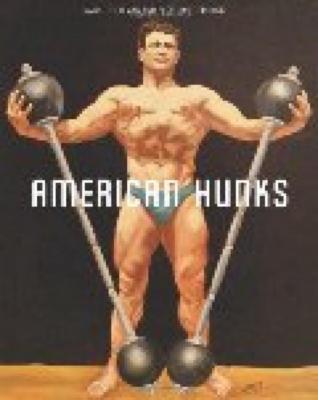 American Hunks: The Muscular Male Body in Popular Culture, 1860-1970